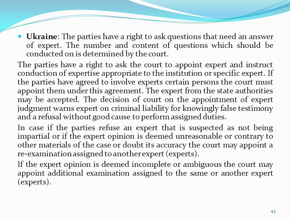 Ukraine: The parties have a right to ask questions that need an answer of expert. The number and content of questions which should be conducted on is determined by the court.