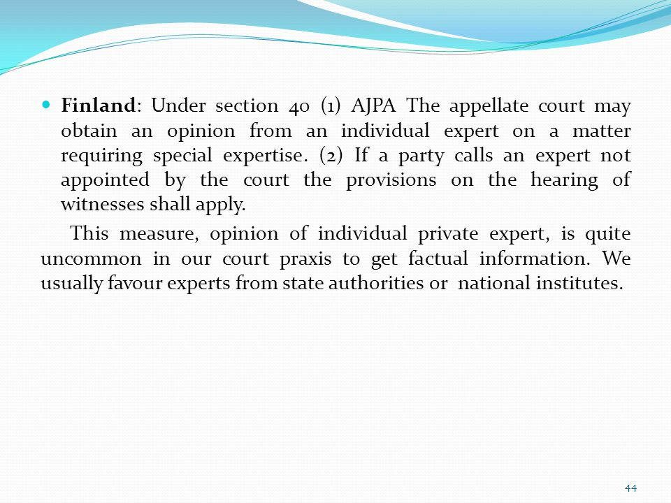 Finland: Under section 40 (1) AJPA The appellate court may obtain an opinion from an individual expert on a matter requiring special expertise. (2) If a party calls an expert not appointed by the court the provisions on the hearing of witnesses shall apply.