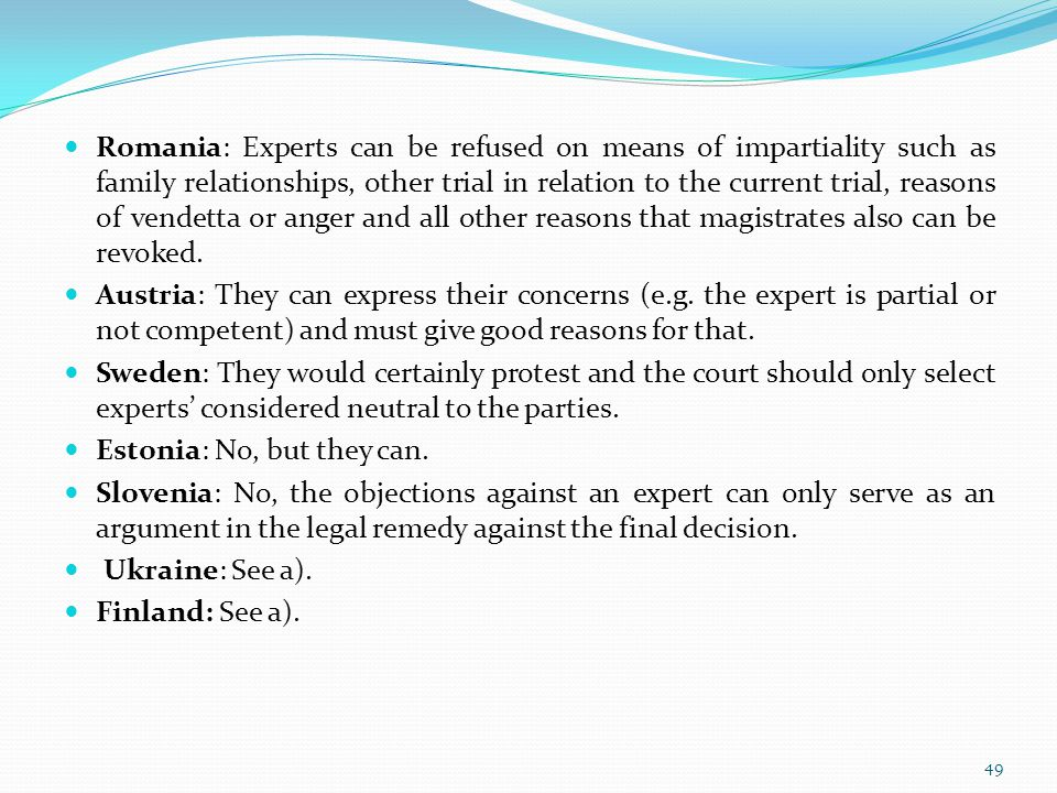 Romania: Experts can be refused on means of impartiality such as family relationships, other trial in relation to the current trial, reasons of vendetta or anger and all other reasons that magistrates also can be revoked.