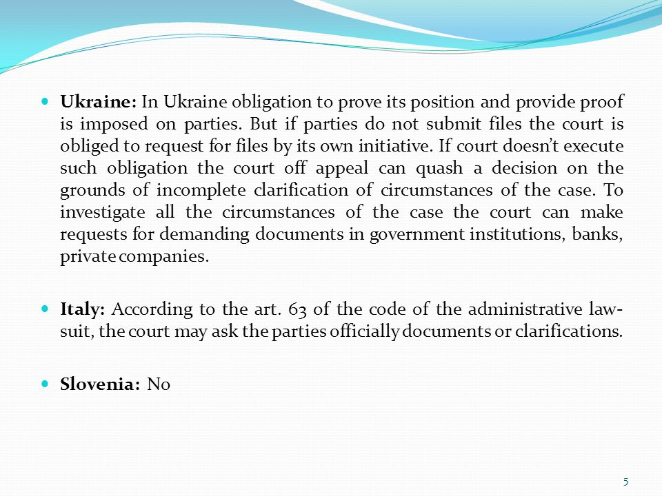 Ukraine: In Ukraine obligation to prove its position and provide proof is imposed on parties. But if parties do not submit files the court is obliged to request for files by its own initiative. If court doesn't execute such obligation the court off appeal can quash a decision on the grounds of incomplete clarification of circumstances of the case. To investigate all the circumstances of the case the court can make requests for demanding documents in government institutions, banks, private companies.
