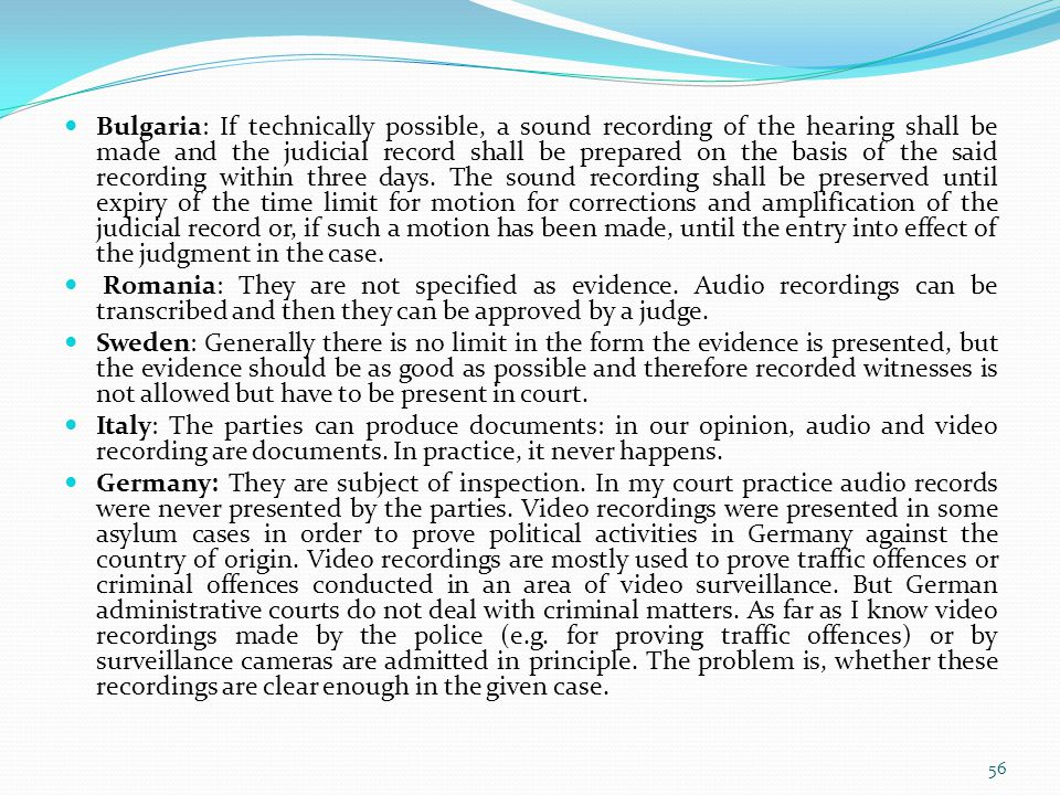 Bulgaria: If technically possible, a sound recording of the hearing shall be made and the judicial record shall be prepared on the basis of the said recording within three days. The sound recording shall be preserved until expiry of the time limit for motion for corrections and amplification of the judicial record or, if such a motion has been made, until the entry into effect of the judgment in the case.