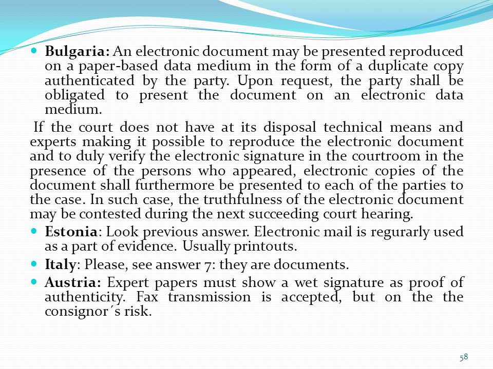 Bulgaria: An electronic document may be presented reproduced on a paper-based data medium in the form of a duplicate copy authenticated by the party. Upon request, the party shall be obligated to present the document on an electronic data medium.