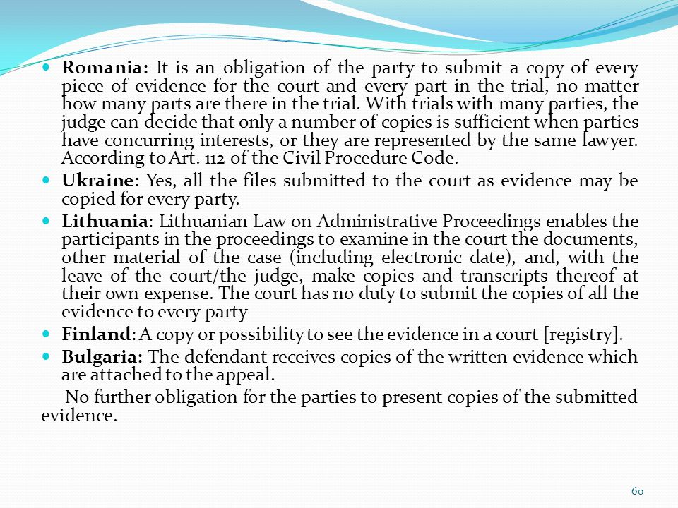Romania: It is an obligation of the party to submit a copy of every piece of evidence for the court and every part in the trial, no matter how many parts are there in the trial. With trials with many parties, the judge can decide that only a number of copies is sufficient when parties have concurring interests, or they are represented by the same lawyer. According to Art. 112 of the Civil Procedure Code.