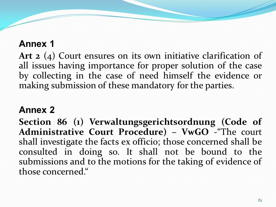 Annex 1 Art 2 (4) Court ensures on its own initiative clarification of all issues having importance for proper solution of the case by collecting in the case of need himself the evidence or making submission of these mandatory for the parties.