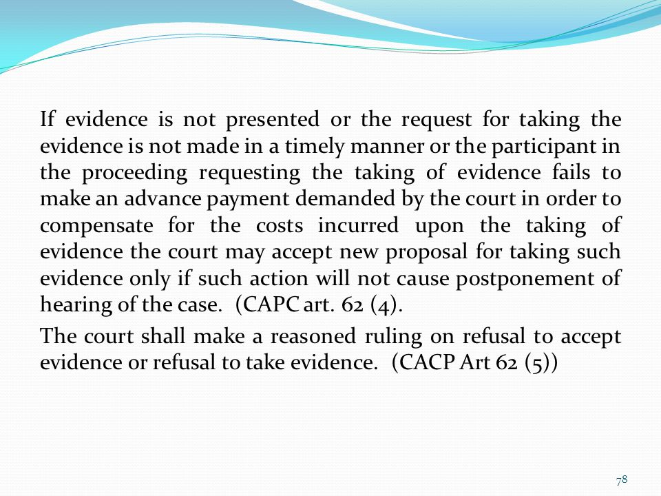 If evidence is not presented or the request for taking the evidence is not made in a timely manner or the participant in the proceeding requesting the taking of evidence fails to make an advance payment demanded by the court in order to compensate for the costs incurred upon the taking of evidence the court may accept new proposal for taking such evidence only if such action will not cause postponement of hearing of the case.