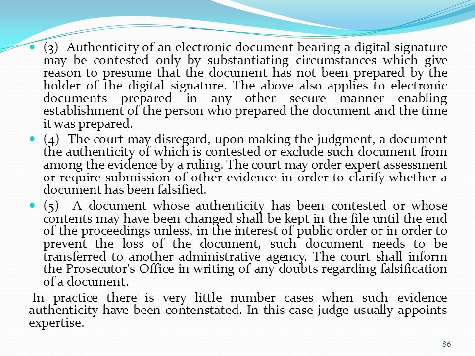 (3) Authenticity of an electronic document bearing a digital signature may be contested only by substantiating circumstances which give reason to presume that the document has not been prepared by the holder of the digital signature. The above also applies to electronic documents prepared in any other secure manner enabling establishment of the person who prepared the document and the time it was prepared.