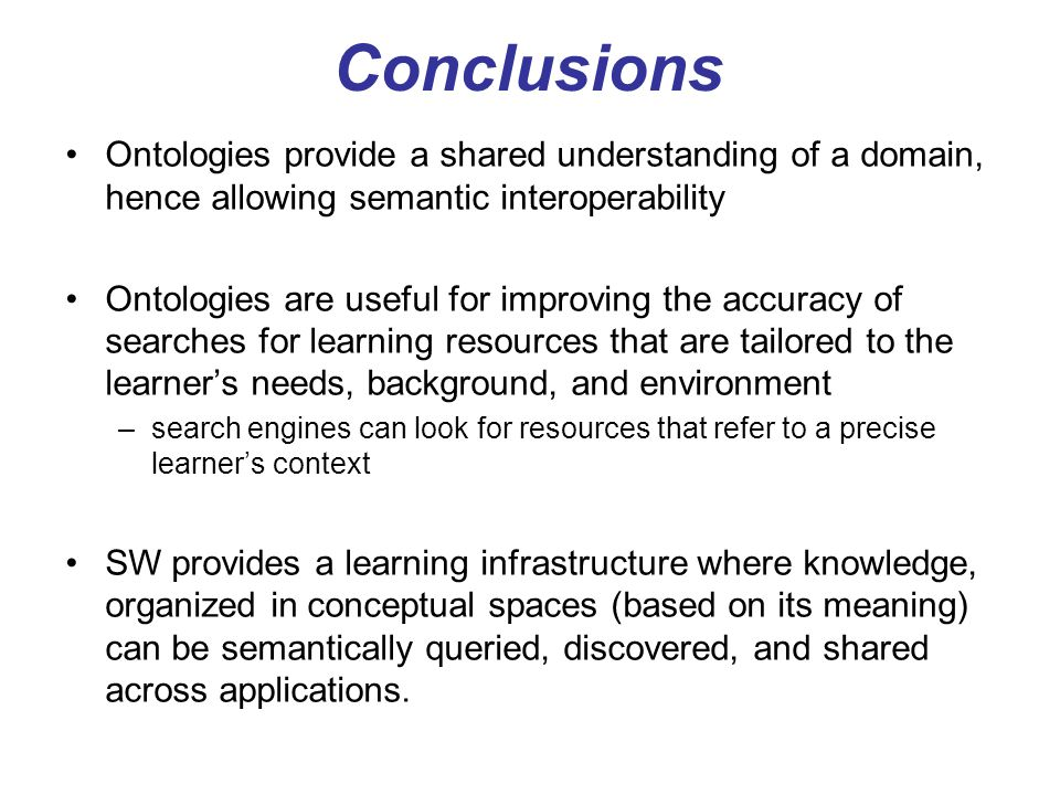 Conclusions Ontologies provide a shared understanding of a domain, hence allowing semantic interoperability.