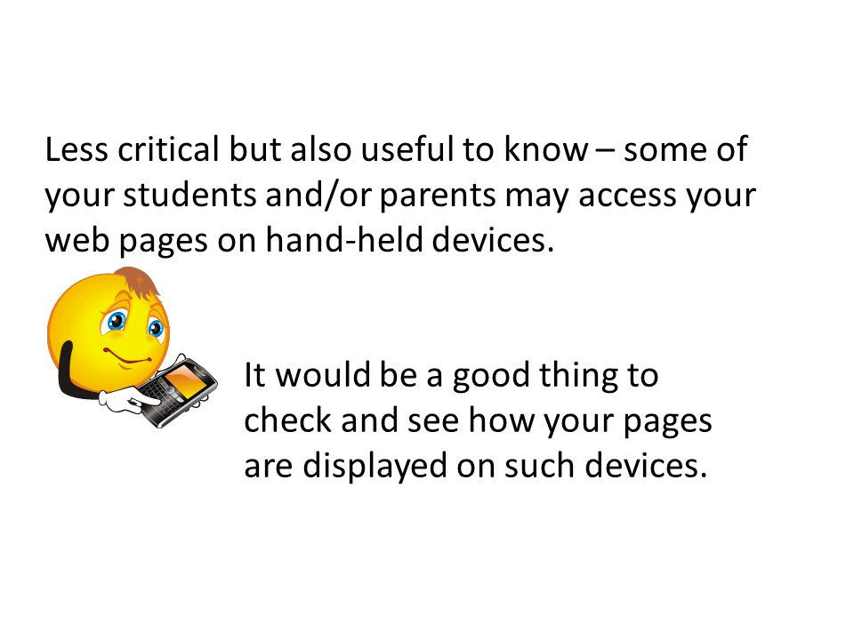 Less critical but also useful to know – some of your students and/or parents may access your web pages on hand-held devices.