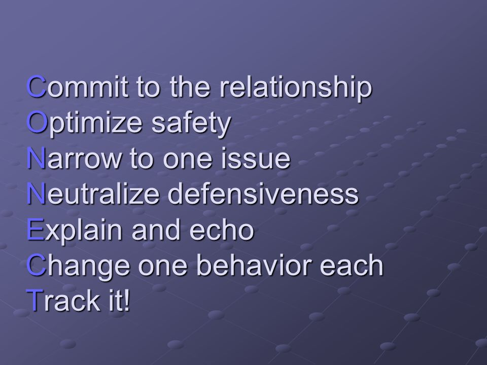 Commit to the relationship Optimize safety Narrow to one issue Neutralize defensiveness Explain and echo Change one behavior each Track it!