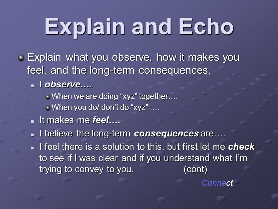 Explain and Echo Explain what you observe, how it makes you feel, and the long-term consequences. I observe….