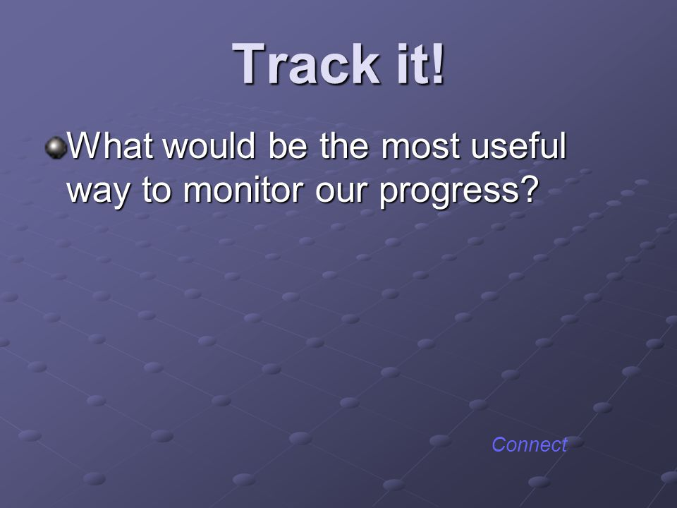 Track it! What would be the most useful way to monitor our progress