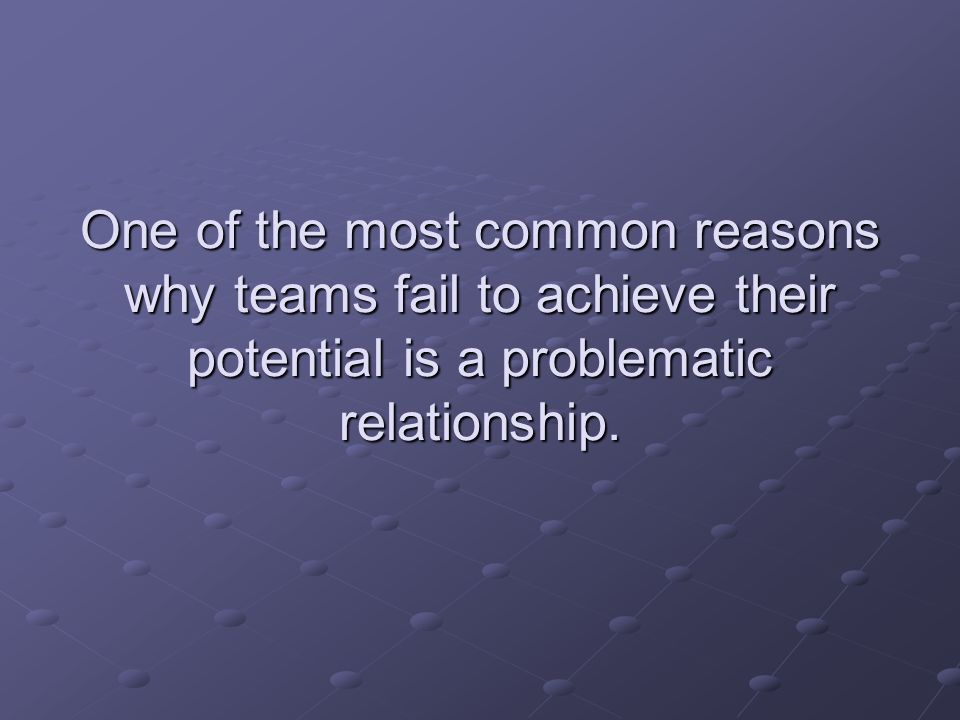 One of the most common reasons why teams fail to achieve their potential is a problematic relationship.
