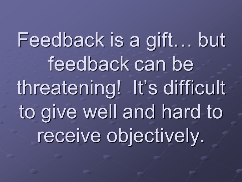 Feedback is a gift… but feedback can be threatening