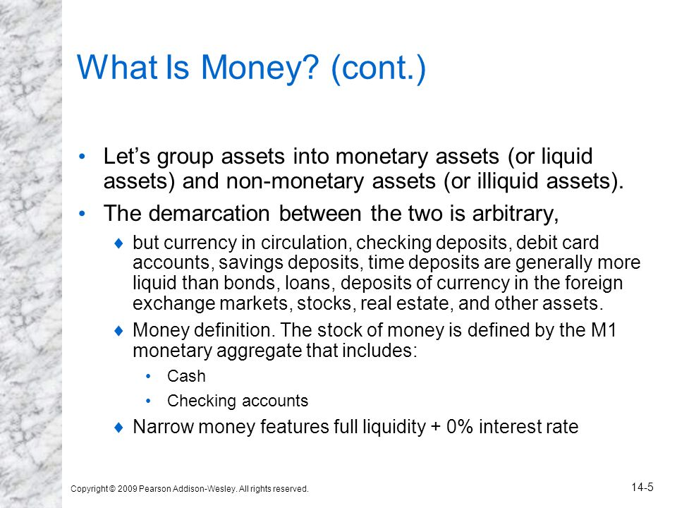 What Is Money (cont.) Let's group assets into monetary assets (or liquid assets) and non-monetary assets (or illiquid assets).