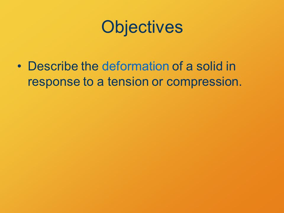 Objectives Describe the deformation of a solid in response to a tension or compression.