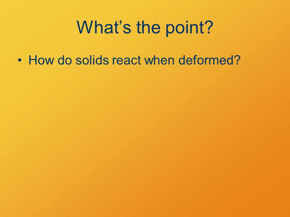 What's the point How do solids react when deformed