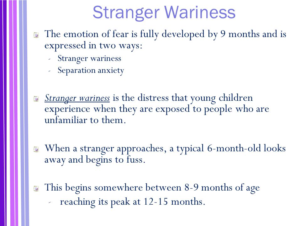 Stranger Wariness The emotion of fear is fully developed by 9 months and is expressed in two ways: Stranger wariness.
