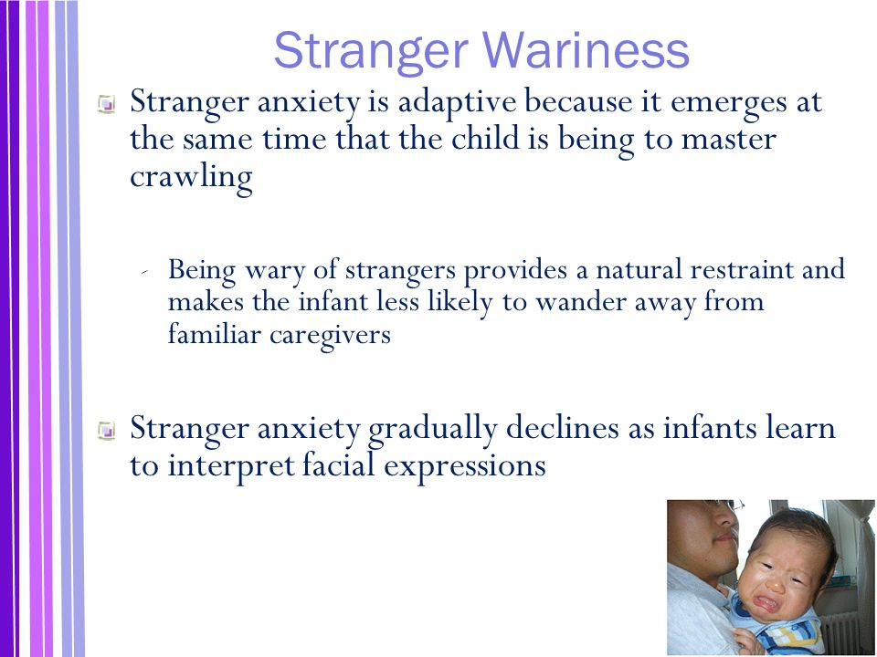 Stranger Wariness Stranger anxiety is adaptive because it emerges at the same time that the child is being to master crawling.