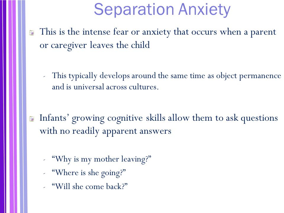 Separation Anxiety This is the intense fear or anxiety that occurs when a parent or caregiver leaves the child.