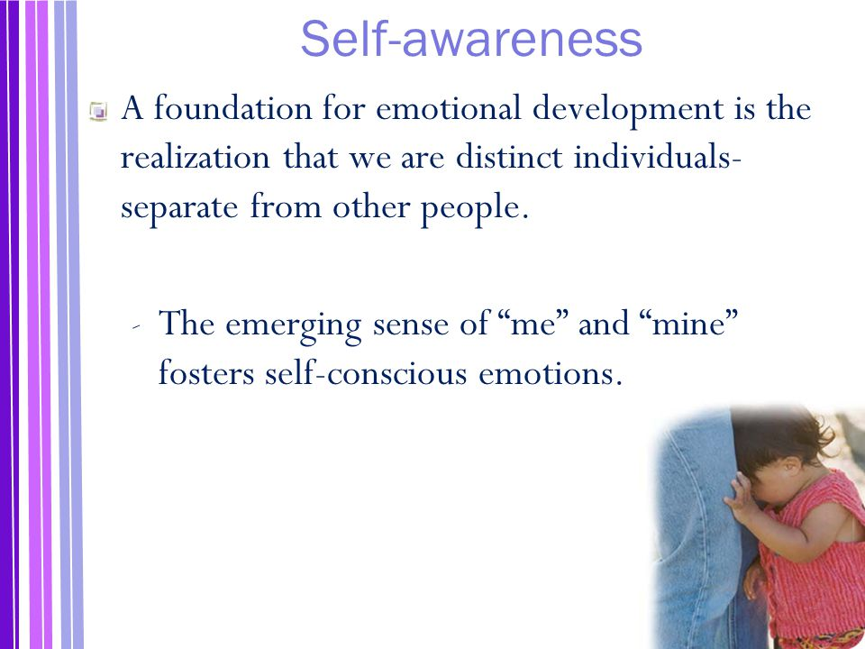 Self-awareness A foundation for emotional development is the realization that we are distinct individuals- separate from other people.