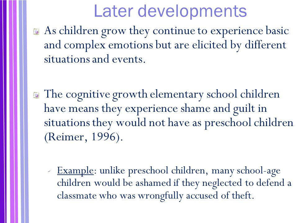 Later developments As children grow they continue to experience basic and complex emotions but are elicited by different situations and events.