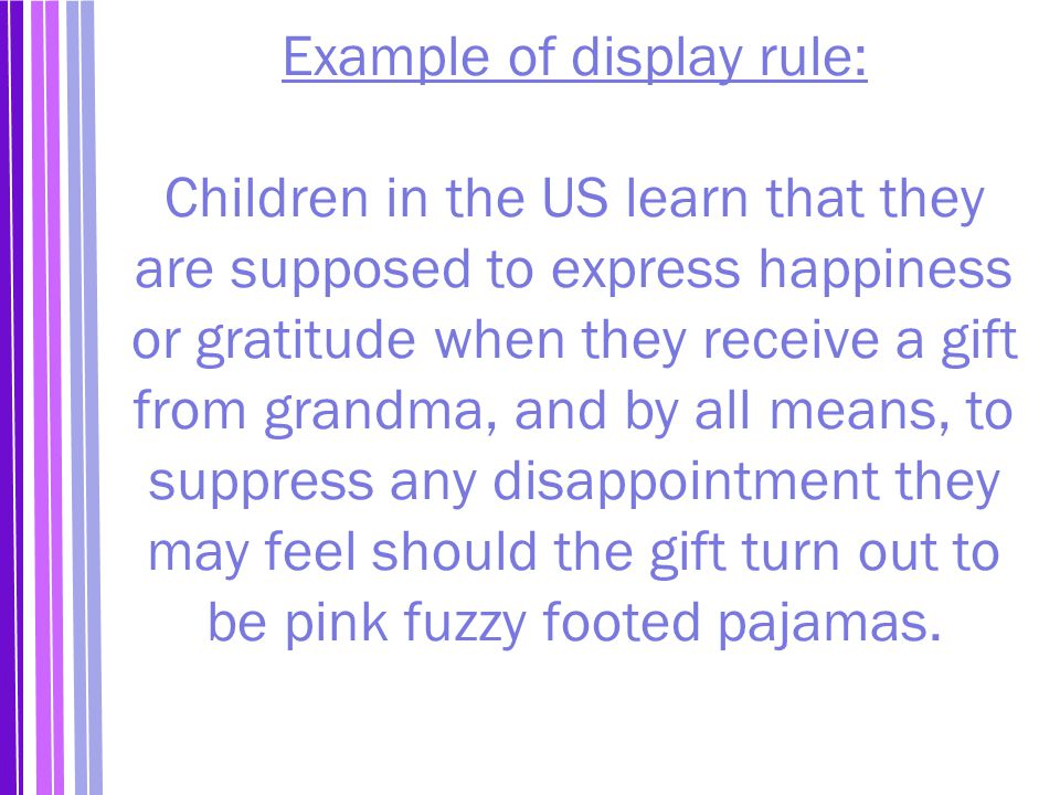 Example of display rule: Children in the US learn that they are supposed to express happiness or gratitude when they receive a gift from grandma, and by all means, to suppress any disappointment they may feel should the gift turn out to be pink fuzzy footed pajamas.