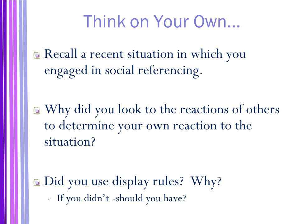 Think on Your Own… Recall a recent situation in which you engaged in social referencing.