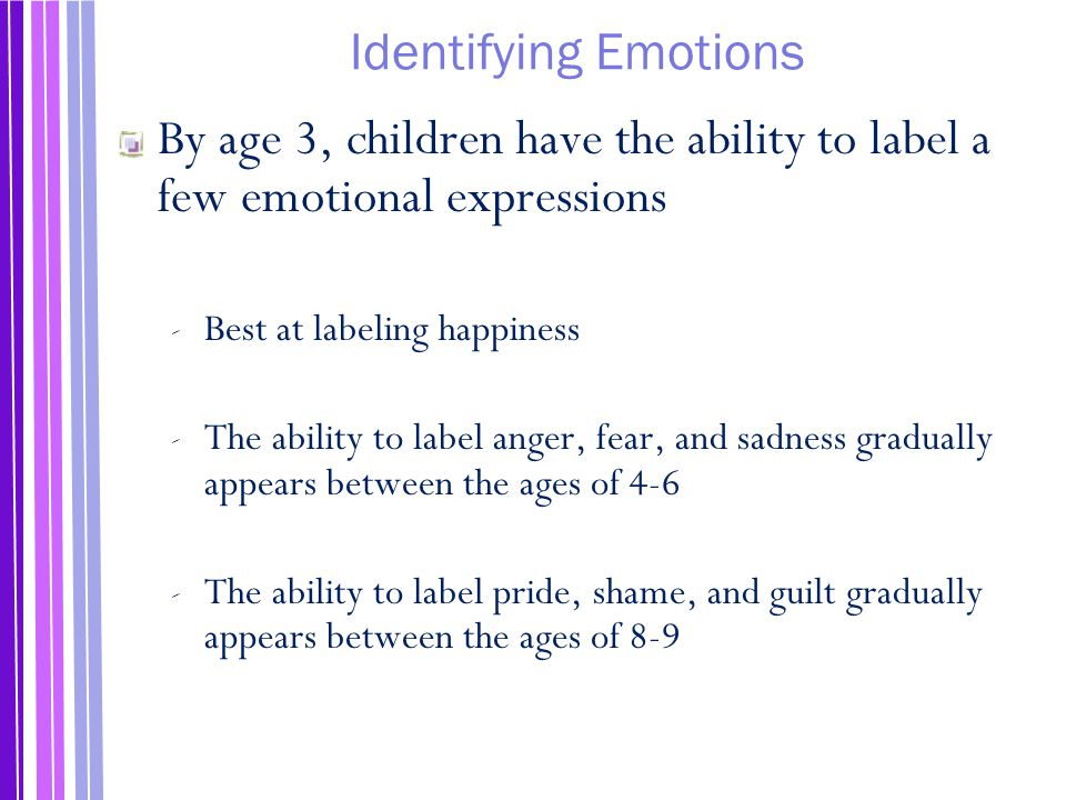 Identifying Emotions By age 3, children have the ability to label a few emotional expressions. Best at labeling happiness.