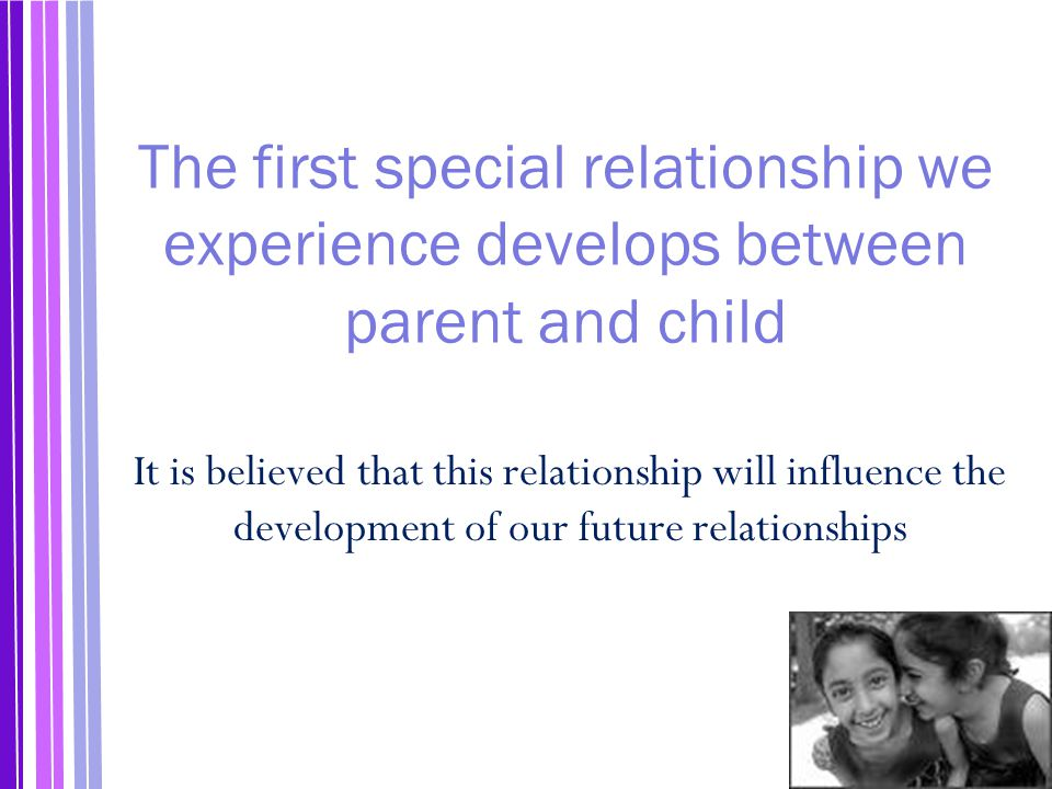 The first special relationship we experience develops between parent and child
