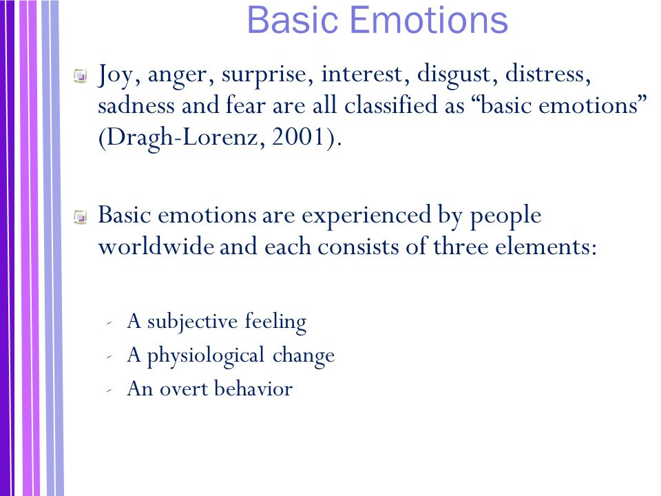 Basic Emotions Joy, anger, surprise, interest, disgust, distress, sadness and fear are all classified as basic emotions (Dragh-Lorenz, 2001).