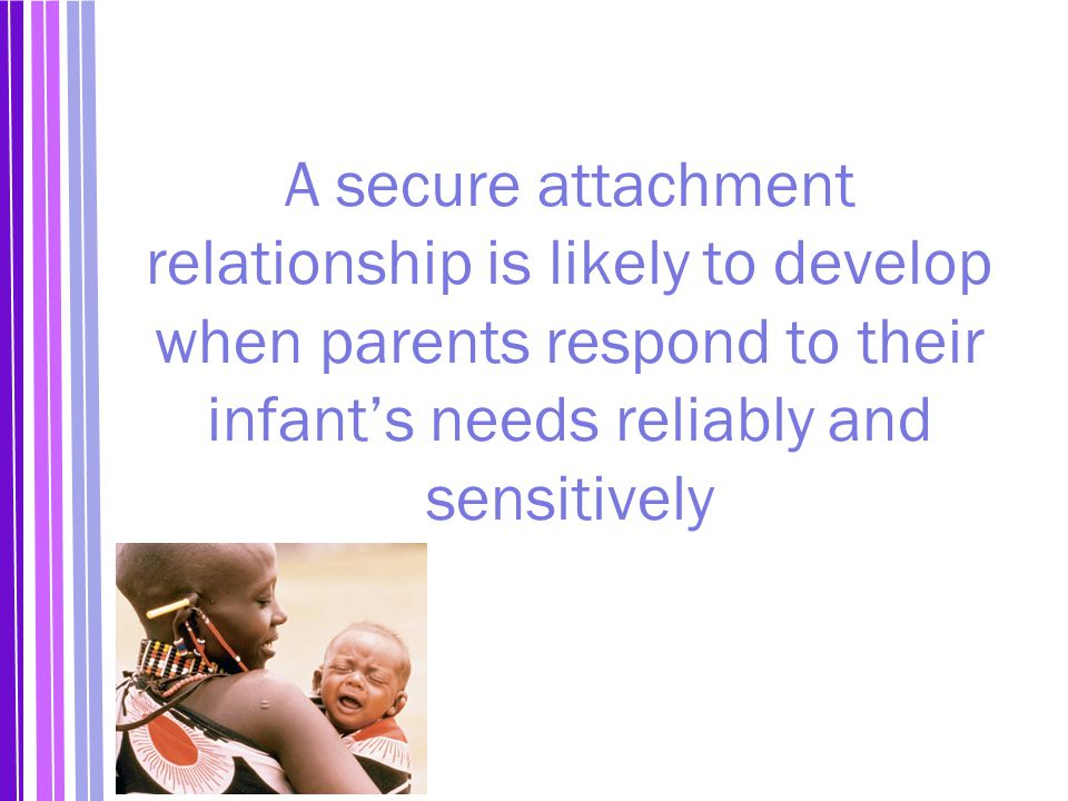 A secure attachment relationship is likely to develop when parents respond to their infant's needs reliably and sensitively