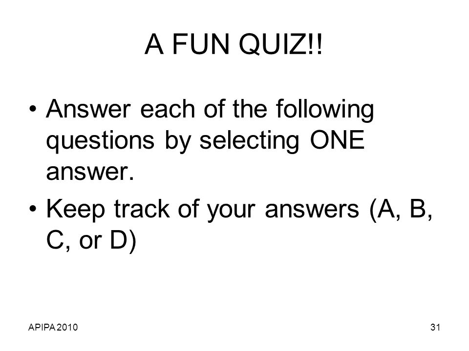 A FUN QUIZ!! Answer each of the following questions by selecting ONE answer. Keep track of your answers (A, B, C, or D)