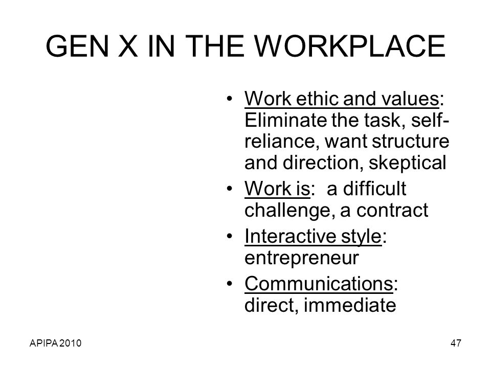 GEN X IN THE WORKPLACE Work ethic and values: Eliminate the task, self-reliance, want structure and direction, skeptical.