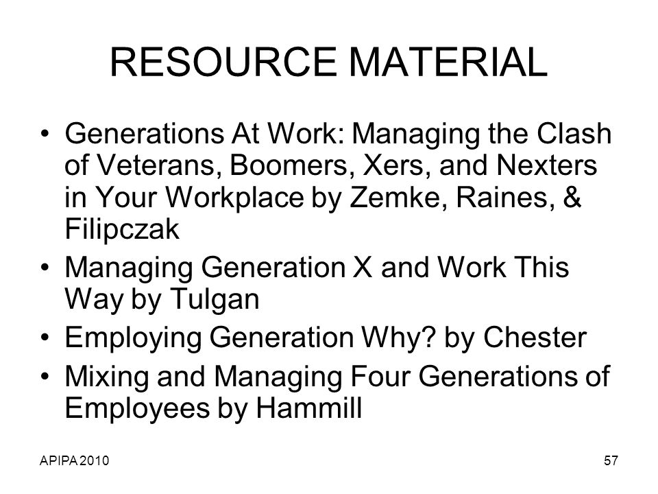 RESOURCE MATERIAL Generations At Work: Managing the Clash of Veterans, Boomers, Xers, and Nexters in Your Workplace by Zemke, Raines, & Filipczak.