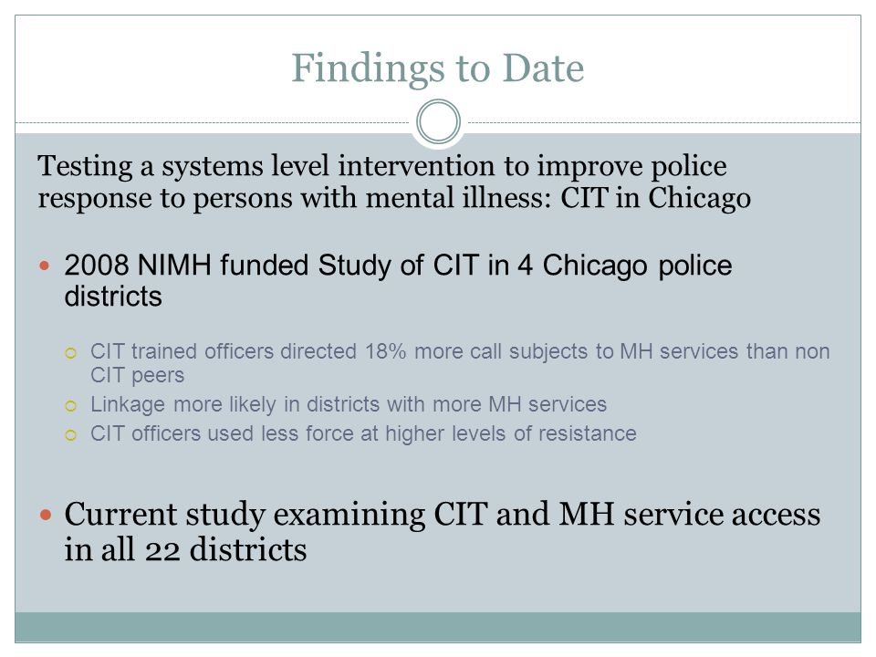 Findings to Date Testing a systems level intervention to improve police response to persons with mental illness: CIT in Chicago.