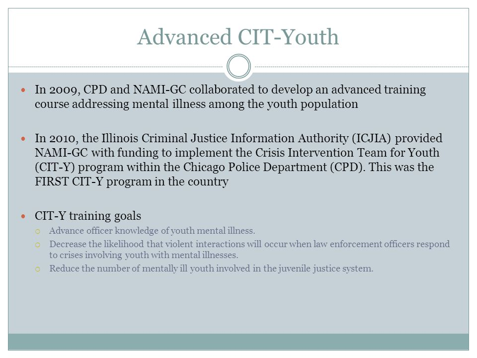 Advanced CIT-Youth In 2009, CPD and NAMI-GC collaborated to develop an advanced training course addressing mental illness among the youth population.