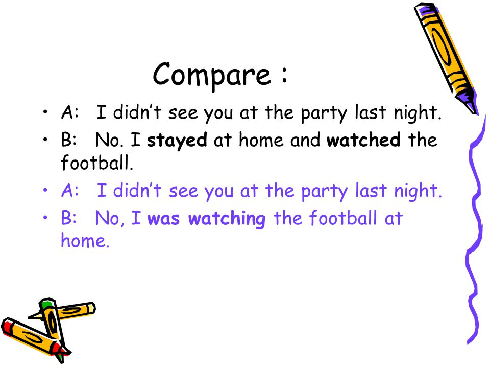 Compare : A: I didn't see you at the party last night.