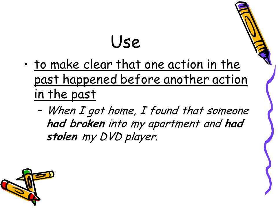 Use to make clear that one action in the past happened before another action in the past.