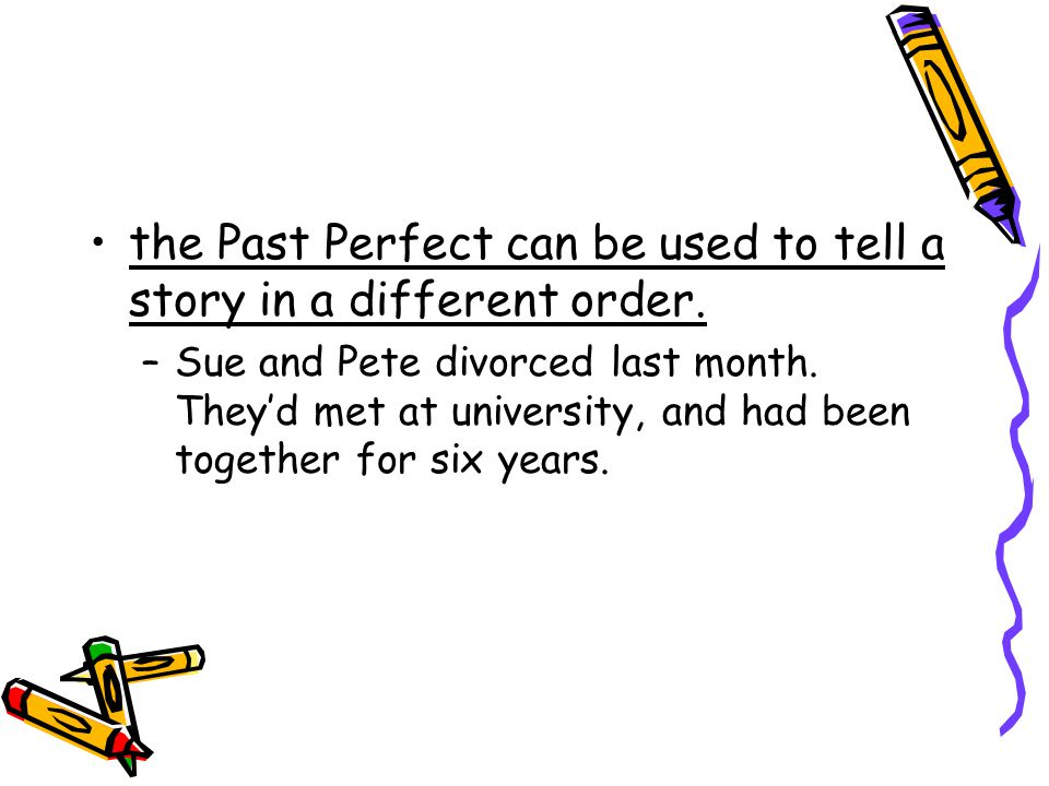 the Past Perfect can be used to tell a story in a different order.