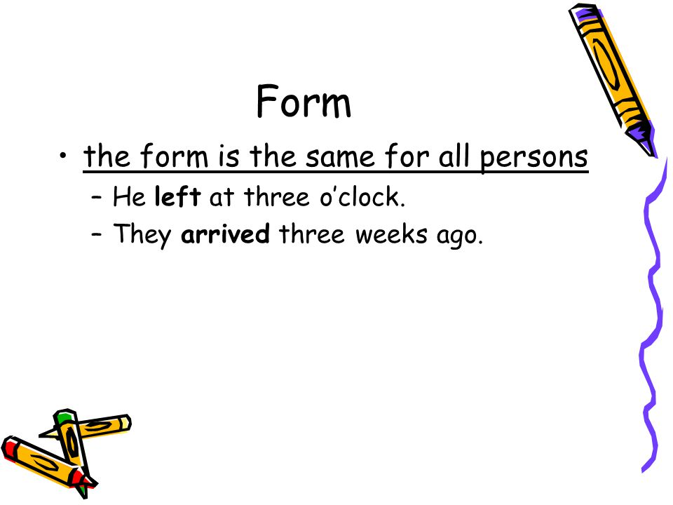 Form the form is the same for all persons He left at three o'clock.