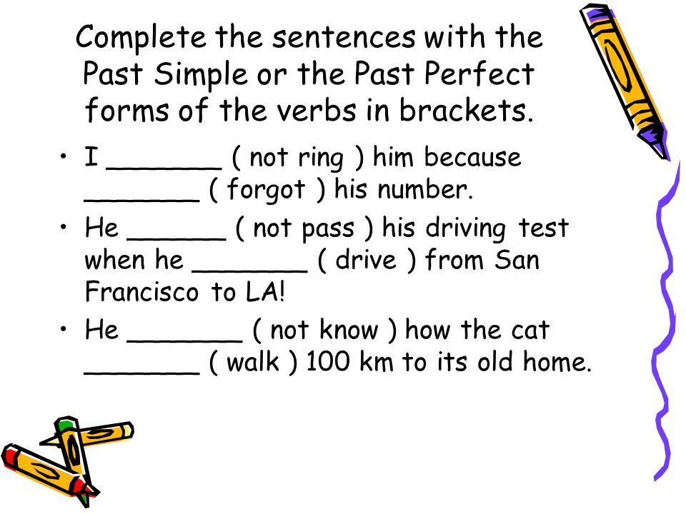 Complete the sentences with the Past Simple or the Past Perfect forms of the verbs in brackets.