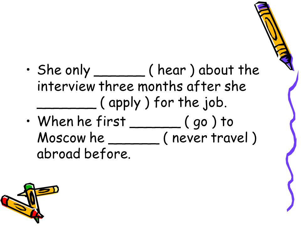 She only ______ ( hear ) about the interview three months after she _______ ( apply ) for the job.