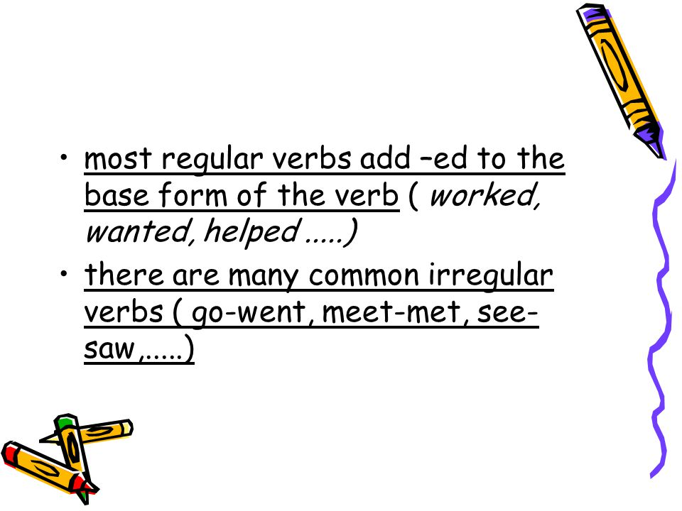 most regular verbs add –ed to the base form of the verb ( worked, wanted, helped .....)