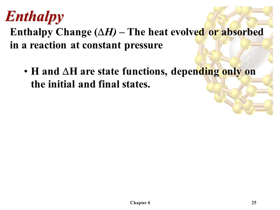 Enthalpy Enthalpy Change (DH) – The heat evolved or absorbed in a reaction at constant pressure.