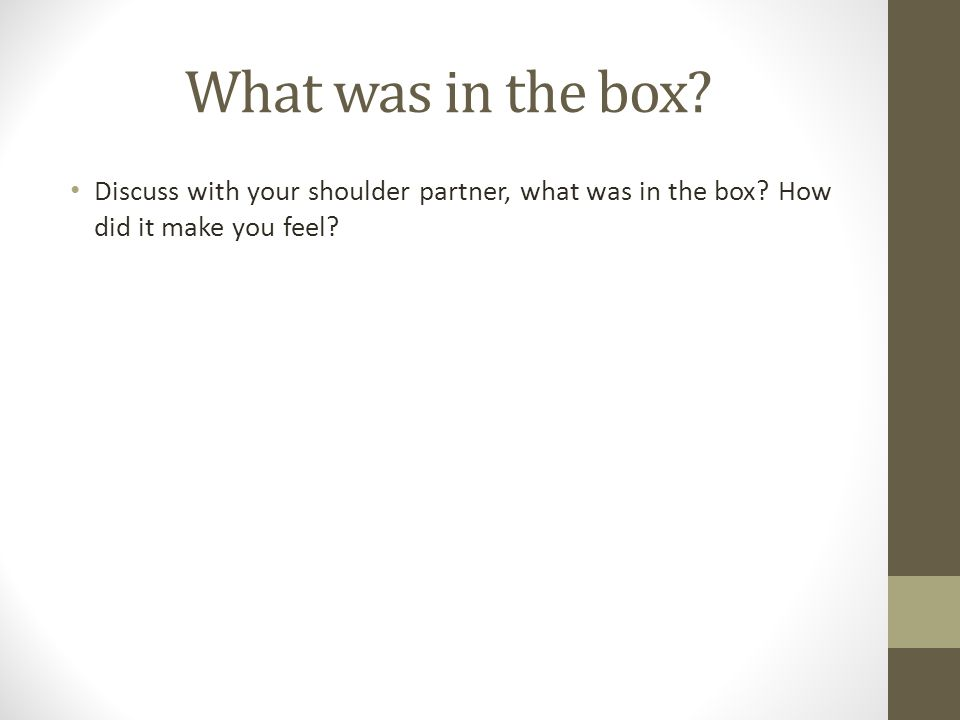 What was in the box Discuss with your shoulder partner, what was in the box How did it make you feel