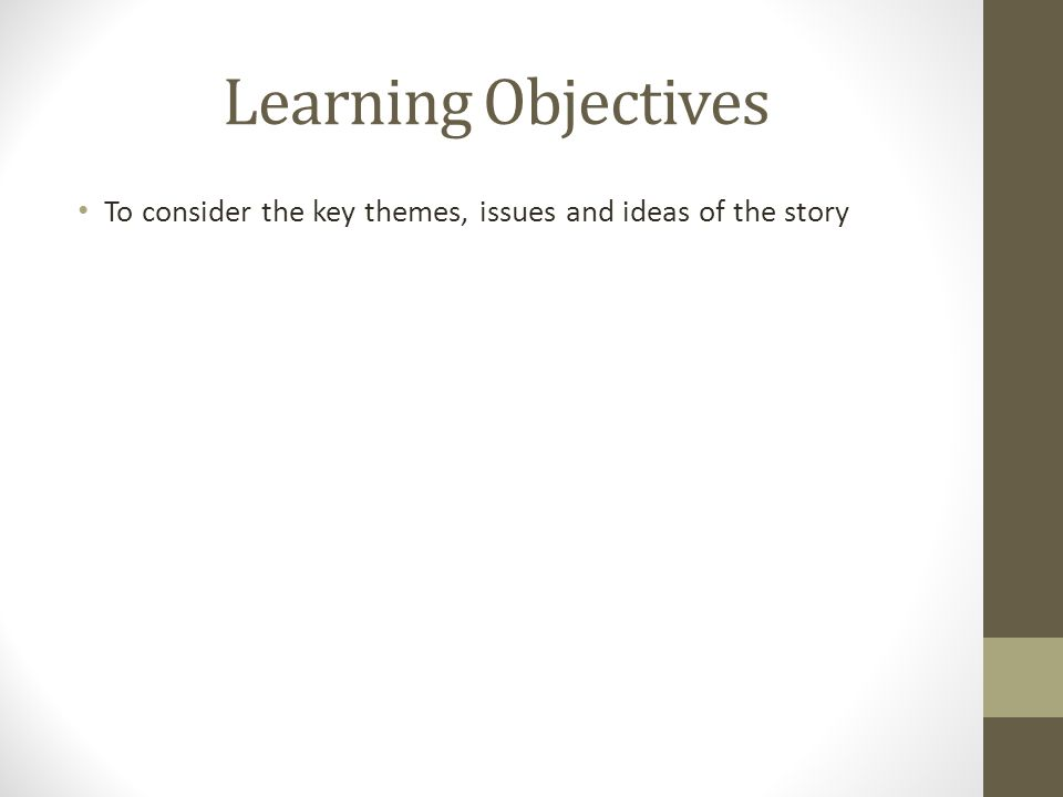 Learning Objectives To consider the key themes, issues and ideas of the story