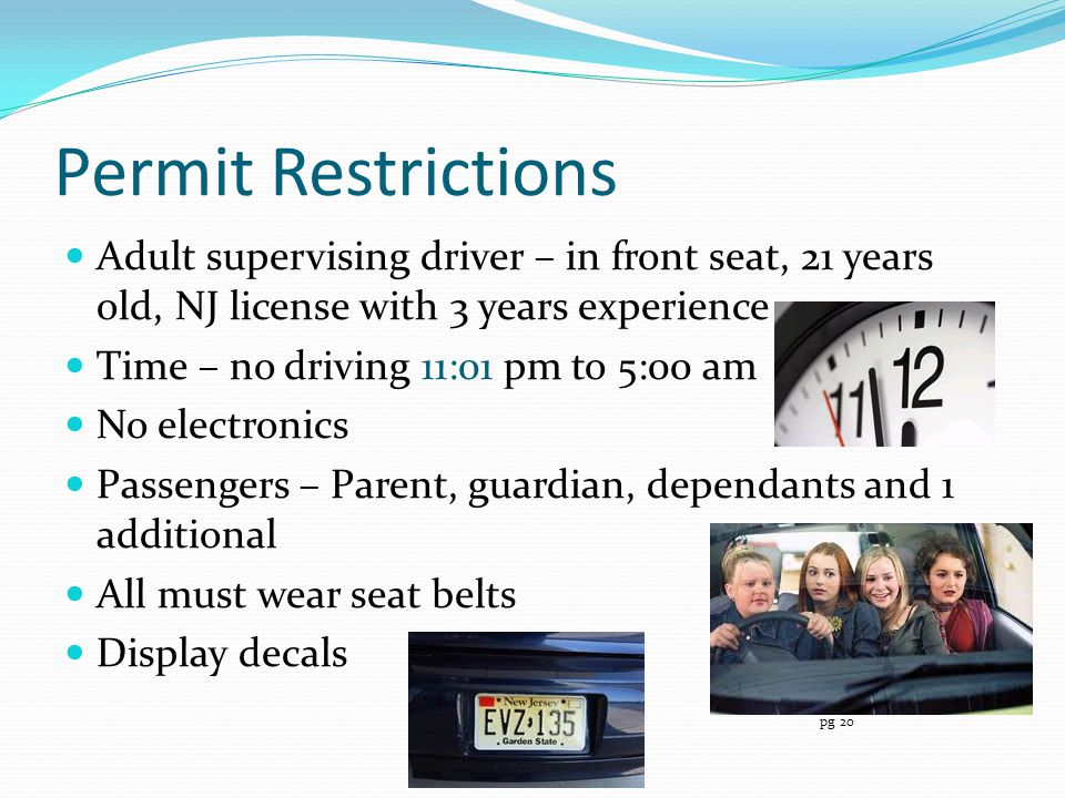 Permit Restrictions Adult supervising driver – in front seat, 21 years old, NJ license with 3 years experience.