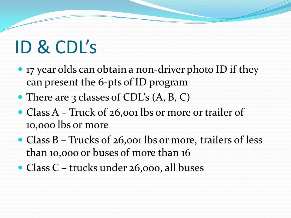 ID & CDL's 17 year olds can obtain a non-driver photo ID if they can present the 6-pts of ID program.