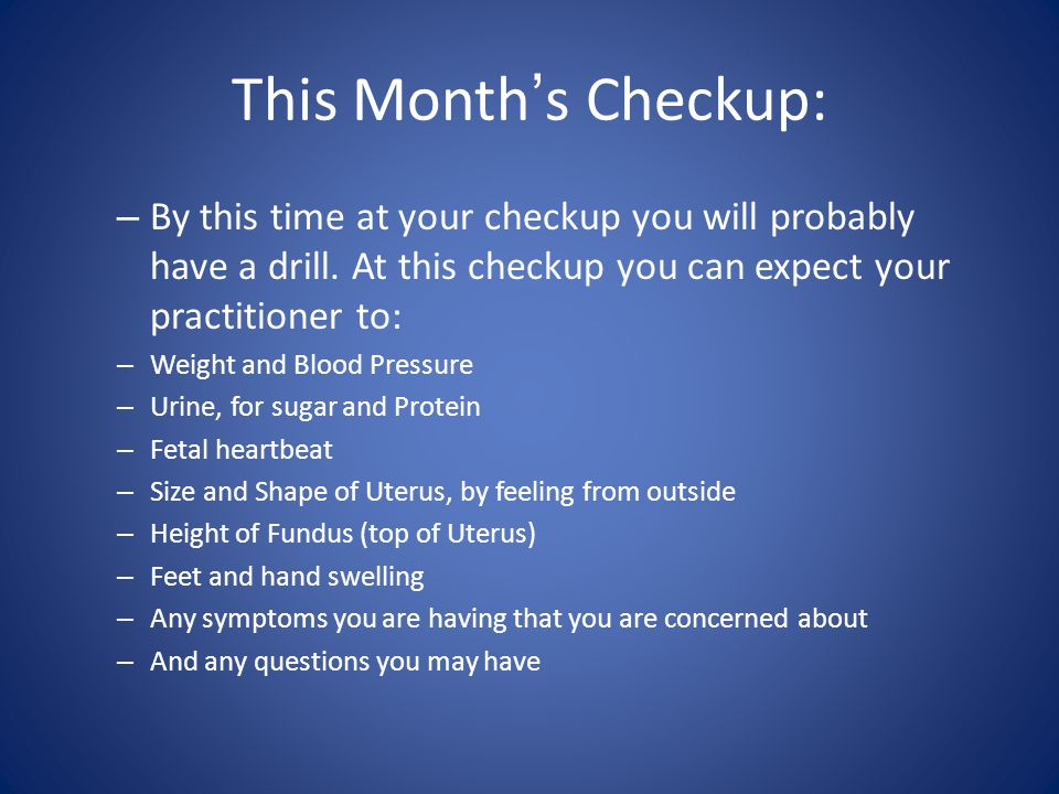 This Month's Checkup: By this time at your checkup you will probably have a drill. At this checkup you can expect your practitioner to: