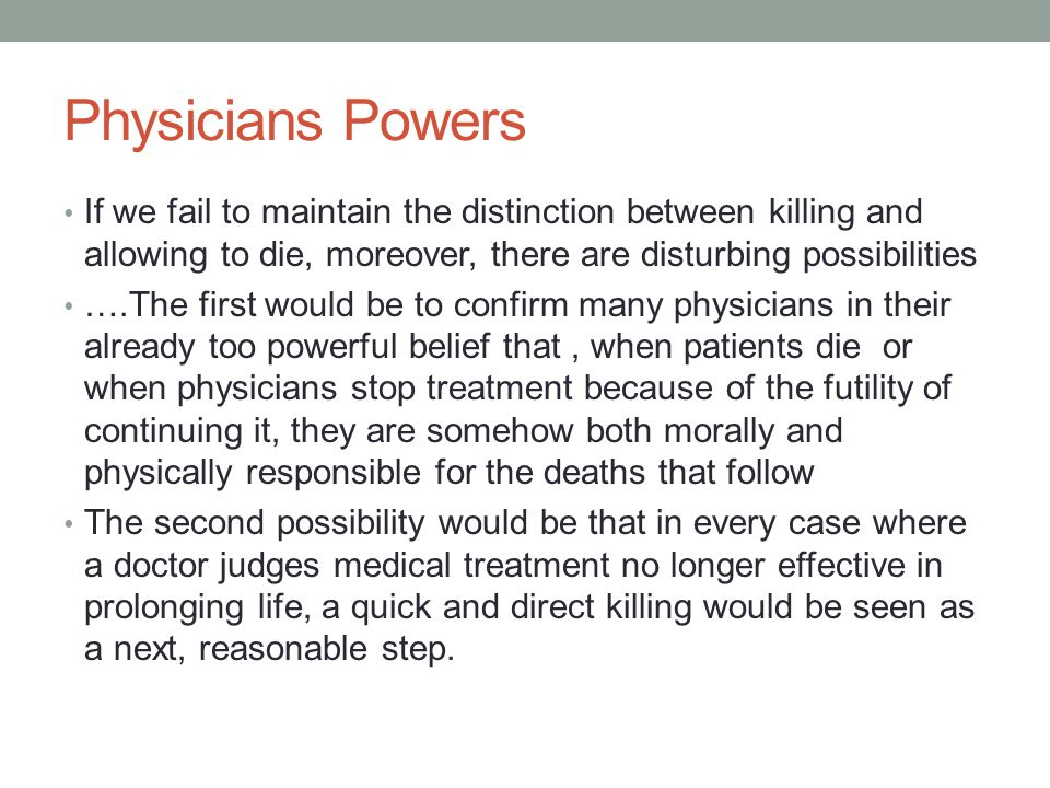 Physicians Powers If we fail to maintain the distinction between killing and allowing to die, moreover, there are disturbing possibilities.